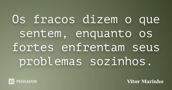 Os fracos dizem o que sentem, enquanto os fortes enfrentam seus problemas sozinhos.... Frase de Vitor Marinho.