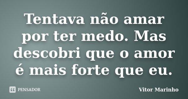 Tentava não amar por ter medo. Mas descobri que o amor é mais forte que eu.... Frase de Vitor Marinho.