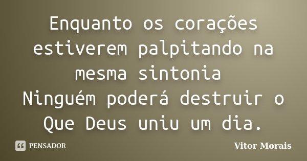 Enquanto os corações estiverem palpitando na mesma sintonia Ninguém poderá destruir o Que Deus uniu um dia.... Frase de Vitor Morais.