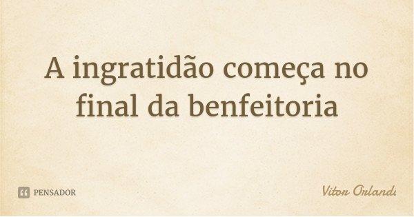 A ingratidão começa no final da benfeitoria... Frase de Vitor Orlandi.
