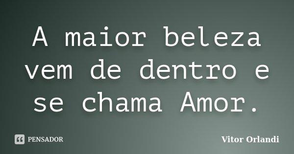 A maior beleza vem de dentro e se chama Amor.... Frase de Vitor Orlandi.