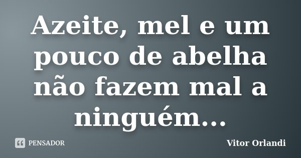 Azeite, mel e um pouco de abelha não fazem mal a ninguém...... Frase de Vitor Orlandi.