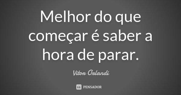 Melhor do que começar é saber a hora de parar.... Frase de Vitor Orlandi.