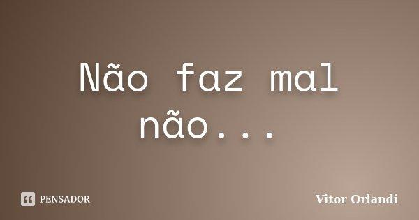 Não faz mal não...... Frase de Vitor Orlandi.