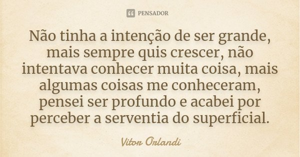 Não tinha a intenção de ser grande, mais sempre quis crescer, não intentava conhecer muita coisa, mais algumas coisas me conheceram, pensei ser profundo e acabe... Frase de Vitor Orlandi.