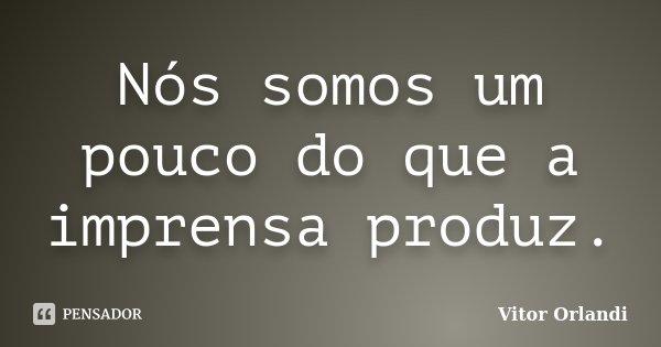 Nós somos um pouco do que a imprensa produz.... Frase de Vitor Orlandi.
