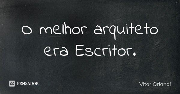 O melhor arquiteto era Escritor.... Frase de Vitor Orlandi.