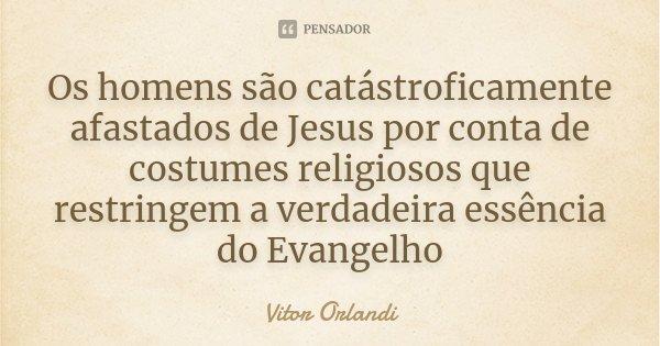 Os homens são catástroficamente afastados de Jesus por conta de costumes religiosos que restringem a verdadeira essência do Evangelho... Frase de Vitor Orlandi.