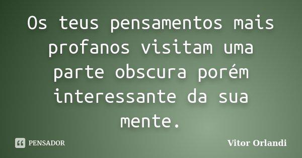 Os teus pensamentos mais profanos visitam uma parte obscura porém interessante da sua mente.... Frase de Vitor Orlandi.