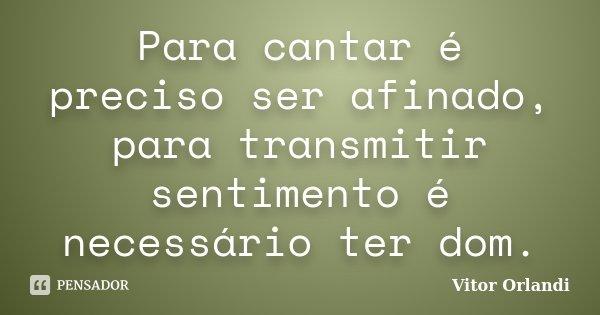 Para cantar é preciso ser afinado, para transmitir sentimento é necessário ter dom.... Frase de Vitor Orlandi.