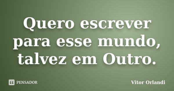 Quero escrever para esse mundo, talvez em Outro.... Frase de Vitor Orlandi.