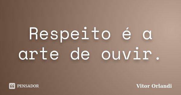 Respeito é a arte de ouvir.... Frase de Vitor Orlandi.