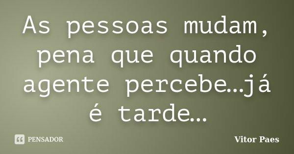 As pessoas mudam, pena que quando agente percebe…já é tarde…... Frase de Vitor Paes.