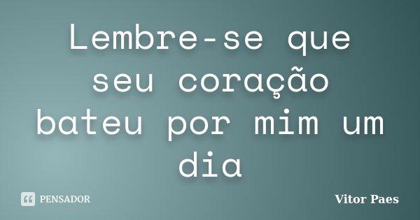 Lembre-se que seu coração bateu por mim um dia... Frase de Vitor Paes.