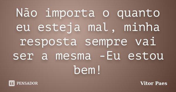 Não importa o quanto eu esteja mal, minha resposta sempre vai ser a mesma -Eu estou bem!... Frase de Vitor Paes.