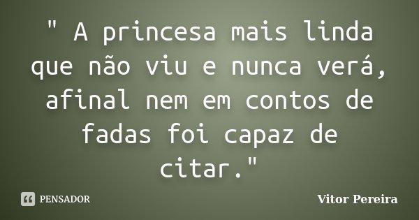 """"""" A princesa mais linda que não viu e nunca verá, afinal nem em contos de fadas foi capaz de citar.""""... Frase de Vitor Pereira."""