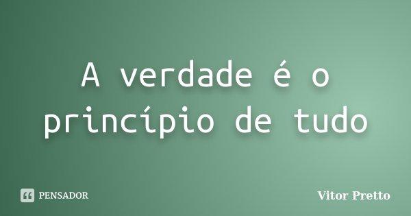 A verdade é o princípio de tudo... Frase de Vitor Pretto.