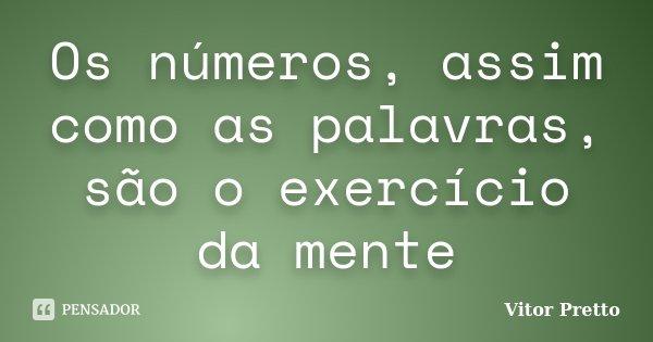 Os números, assim como as palavras, são o exercício da mente... Frase de Vitor Pretto.