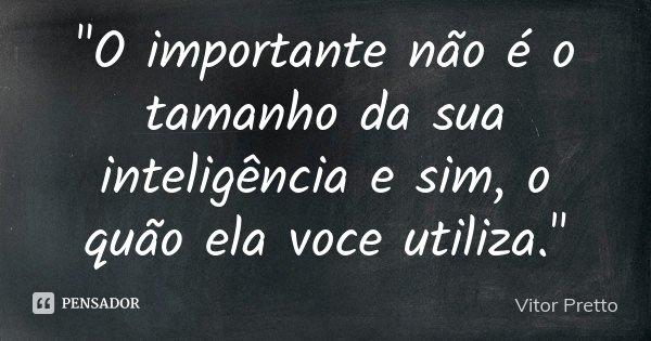 """""""O importante não é o tamanho da sua inteligência e sim, o quão ela voce utiliza.""""... Frase de Vitor Pretto."""