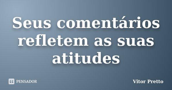 Seus comentários refletem as suas atitudes... Frase de Vitor Pretto.