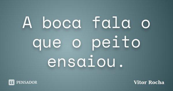 A boca fala o que o peito ensaiou.... Frase de Vitor Rocha.