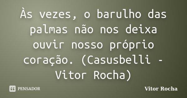 Às vezes, o barulho das palmas não nos deixa ouvir nosso próprio coração. (Casusbelli - Vitor Rocha)... Frase de Vitor Rocha.