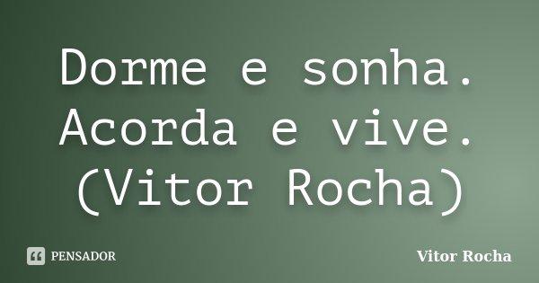 Dorme e sonha. Acorda e vive. (Vitor Rocha)... Frase de Vitor Rocha.