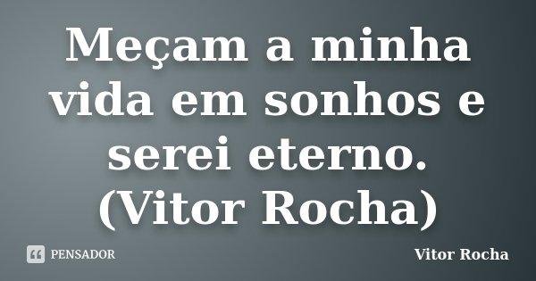 Meçam a minha vida em sonhos e serei eterno. (Vitor Rocha)... Frase de Vitor Rocha.