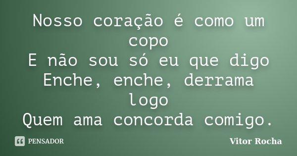 Nosso coração é como um copo E não sou só eu que digo Enche, enche, derrama logo Quem ama concorda comigo.... Frase de Vitor Rocha.