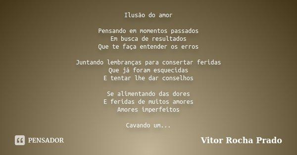 Ilusão do amor Pensando em momentos passados Em busca de resultados Que te faça entender os erros Juntando lembranças para consertar feridas Que já foram esquec... Frase de Vitor Rocha Prado.