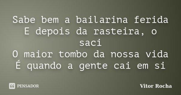 Sabe bem a bailarina ferida E depois da rasteira, o saci O maior tombo da nossa vida É quando a gente cai em si... Frase de Vitor Rocha.