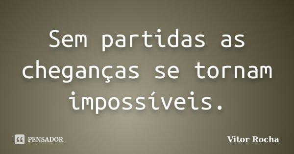 Sem partidas as cheganças se tornam impossíveis.... Frase de Vitor Rocha.