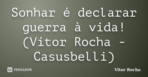 Sonhar é declarar guerra à vida! (Vitor Rocha - Casusbelli)... Frase de Vitor Rocha.