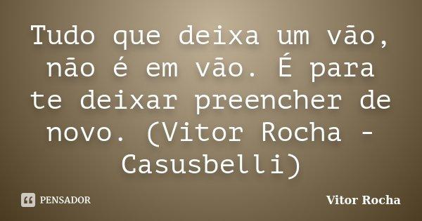 Tudo que deixa um vão, não é em vão. É para te deixar preencher de novo. (Vitor Rocha - Casusbelli)... Frase de Vitor Rocha.