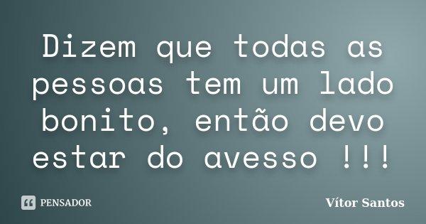 Dizem que todas as pessoas tem um lado bonito, então devo estar do avesso !!!... Frase de Vitor Santos.