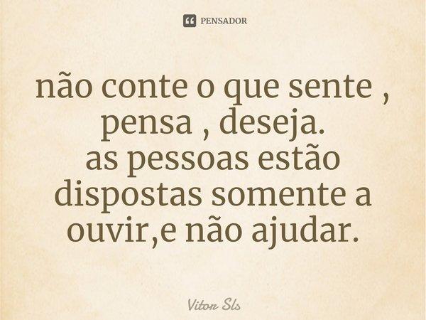 não conte o que sente , pensa , deseja. as pessoas estão dispostas somente a ouvir,e não ajudar.... Frase de Vitor Sls.
