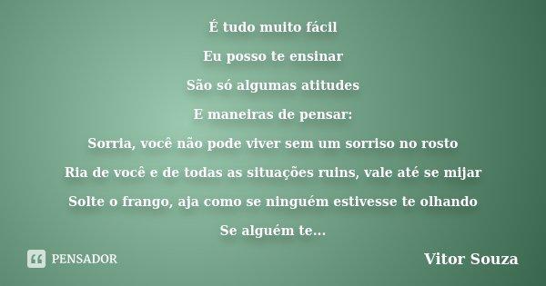 É tudo muito fácil Eu posso te ensinar São só algumas atitudes E maneiras de pensar: Sorria, você não pode viver sem um sorriso no rosto Ria de você e de todas ... Frase de Vitor Souza.
