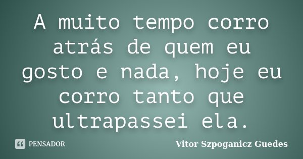 A muito tempo corro atrás de quem eu gosto e nada, hoje eu corro tanto que ultrapassei ela.... Frase de Vitor Szpoganicz Guedes.