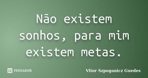 Não existem sonhos, para mim existem metas.... Frase de Vitor Szpoganicz Guedes.
