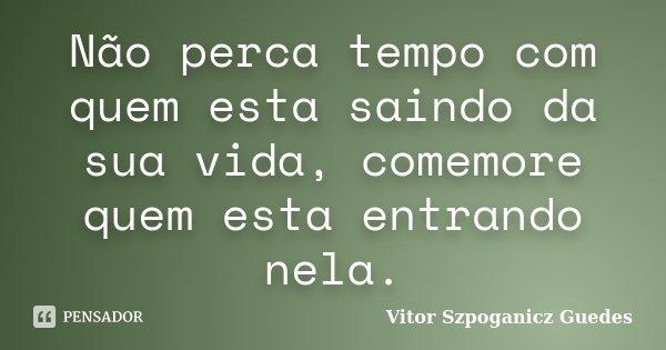 Não perca tempo com quem esta saindo da sua vida, comemore quem esta entrando nela.... Frase de Vitor Szpoganicz Guedes.