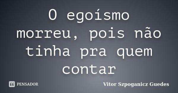 O egoísmo morreu, pois não tinha pra quem contar... Frase de Vitor Szpoganicz Guedes.