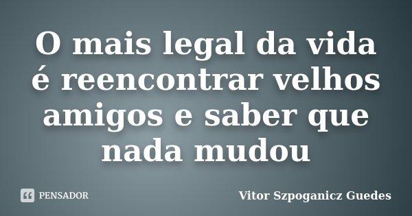 O mais legal da vida é reencontrar velhos amigos e saber que nada mudou... Frase de Vitor Szpoganicz Guedes.