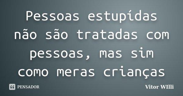 Pessoas estupídas não são tratadas com pessoas, mas sim como meras crianças... Frase de Vitor WIlli.