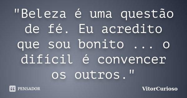 """""""Beleza é uma questão de fé. Eu acredito que sou bonito ... o difícil é convencer os outros.""""... Frase de VitorCurioso."""