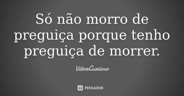 Só não morro de preguiça porque tenho preguiça de morrer.... Frase de VitorCurioso.