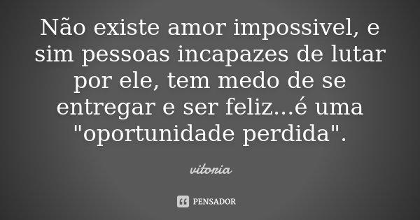 """Não existe amor impossivel, e sim pessoas incapazes de lutar por ele, tem medo de se entregar e ser feliz...é uma """"oportunidade perdida"""".... Frase de Vitoria."""