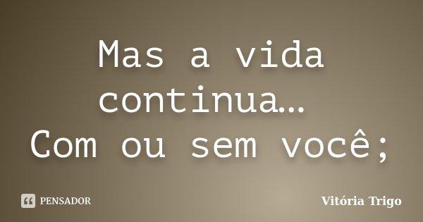 Mas a vida continua… Com ou sem você;... Frase de Vitória Trigo.