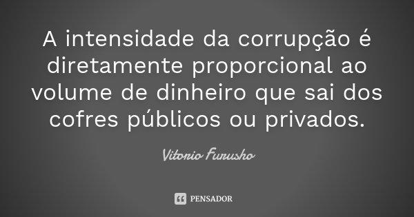 A intensidade da corrupção é diretamente proporcional ao volume de dinheiro que sai dos cofres públicos ou privados.... Frase de Vitorio Furusho.