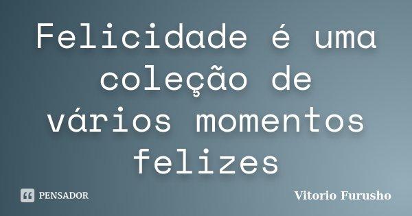 Felicidade é uma coleção de vários momentos felizes... Frase de Vitorio Furusho.