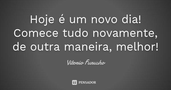 Hoje é um novo dia! Comece tudo novamente, de outra maneira, melhor!... Frase de Vitorio Furusho.